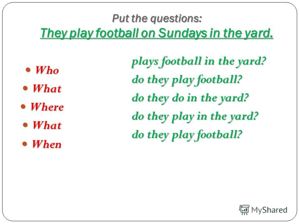Put the questions: They play football on Sundays in the yard. Who Who What What Where Where What What When When plays football in the yard? do they play football? do they do in the yard? do they play in the yard? do they play football?