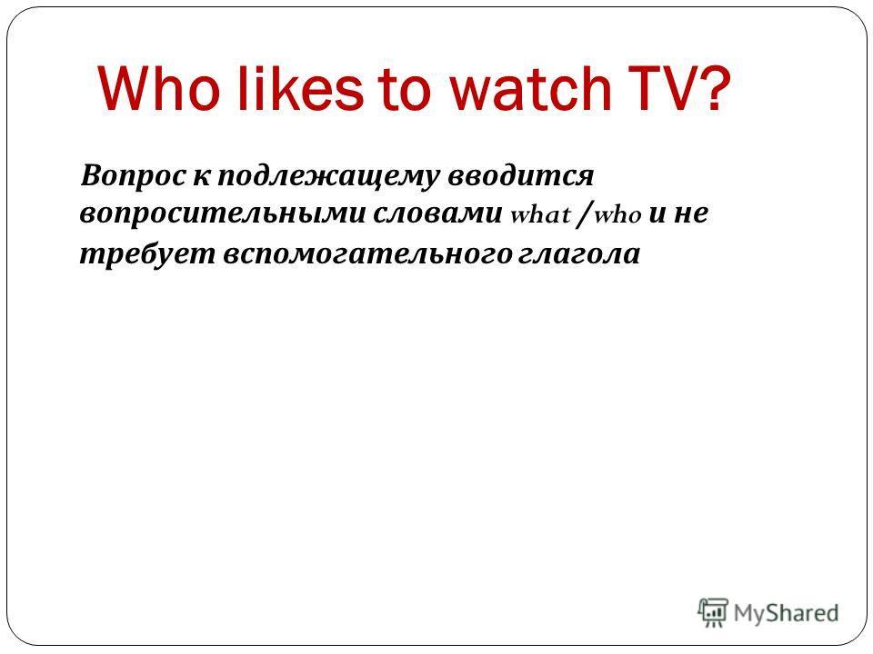 Who likes to watch TV? Вопрос к подлежащему вводится вопросительными словами what /who и не требует вспомогательного глагола