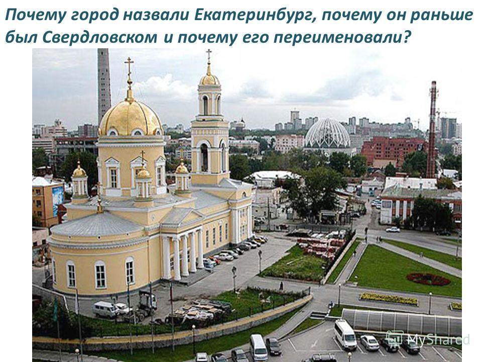 Почему город назвали Екатеринбург, почему он раньше был Свердловском и почему его переименовали?