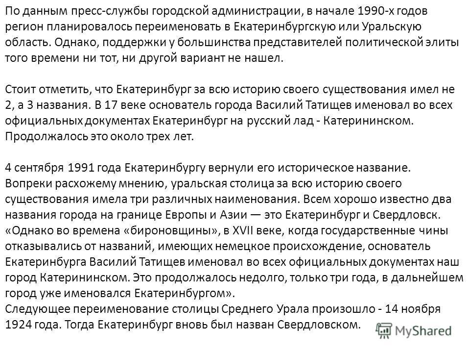 По данным пресс-службы городской администрации, в начале 1990-х годов регион планировалось переименовать в Екатеринбургскую или Уральскую область. Однако, поддержки у большинства представителей политической элиты того времени ни тот, ни другой вариан