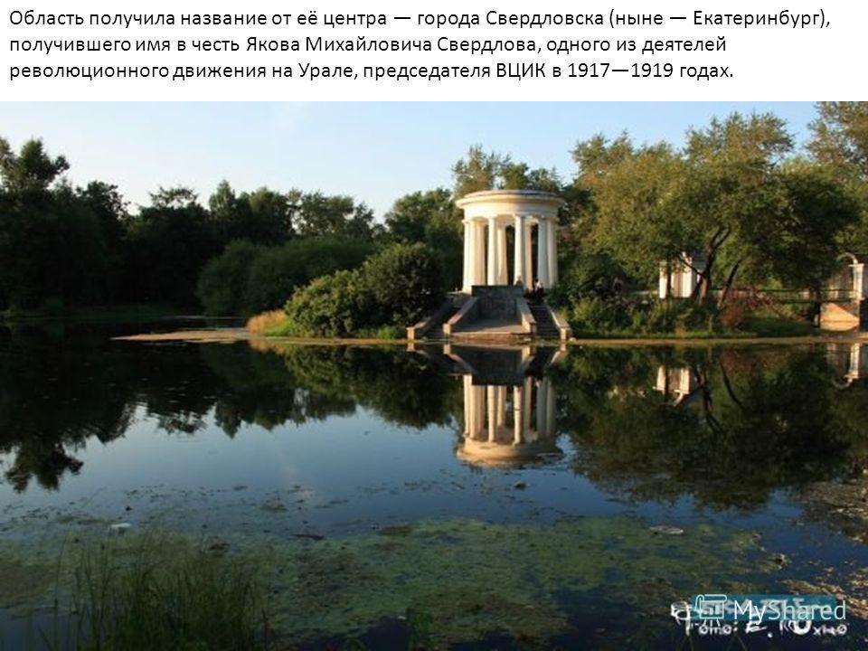 Область получила название от её центра города Свердловска (ныне Екатеринбург), получившего имя в честь Якова Михайловича Свердлова, одного из деятелей революционного движения на Урале, председателя ВЦИК в 19171919 годах.