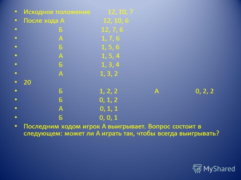Исходное положение 12, 10, 7 После хода А 12, 10, 6 Б 12, 7, 6 А 1, 7, 6 Б 1, 5, 6 А 1, 5, 4 Б 1, 3, 4 А 1, 3, 2 20 Б 1, 2, 2 А 0, 2, 2 Б 0, 1, 2 А 0, 1, 1 Б 0, 0, 1 Последним ходом игрок А выигрывает. Вопрос состоит в следующем: может ли А играть та