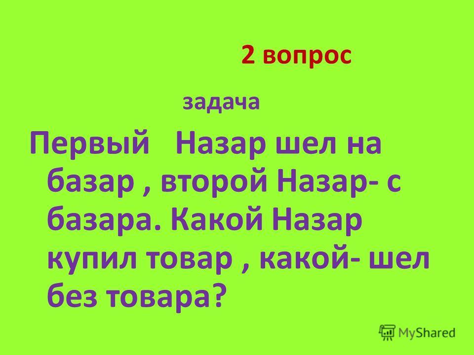 2 вопрос задача Первый Назар шел на базар, второй Назар- с базара. Какой Назар купил товар, какой- шел без товара?