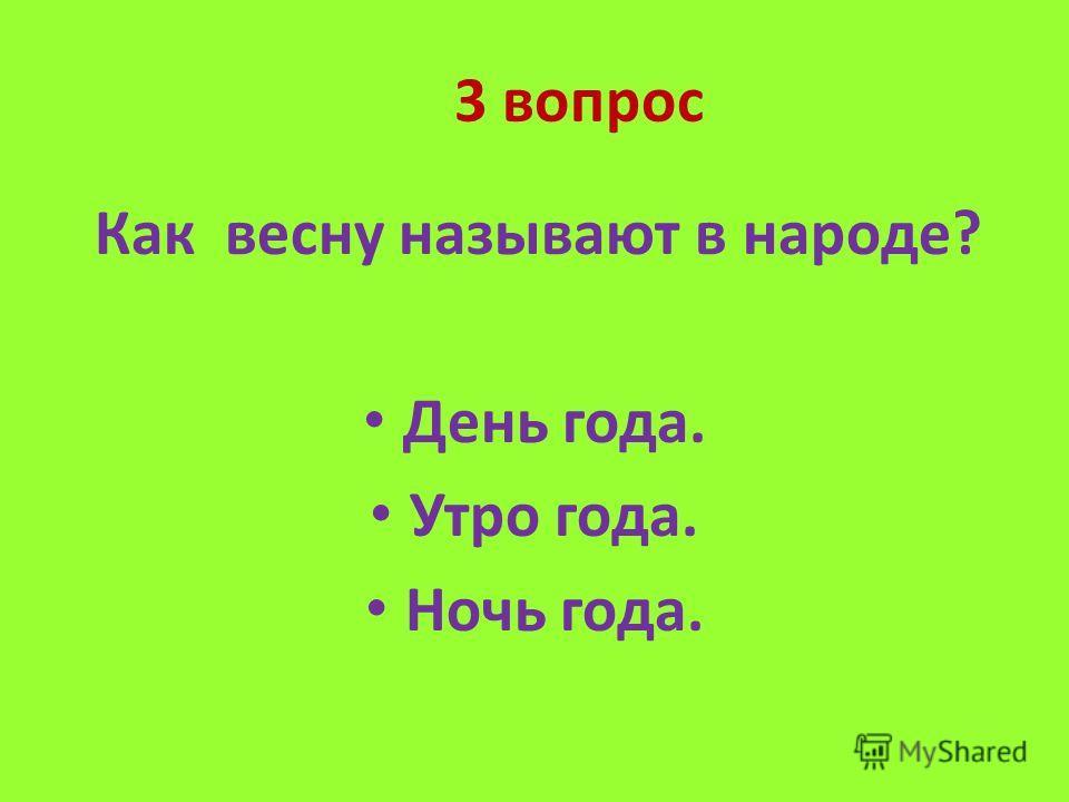3 вопрос Как весну называют в народе? День года. Утро года. Ночь года.
