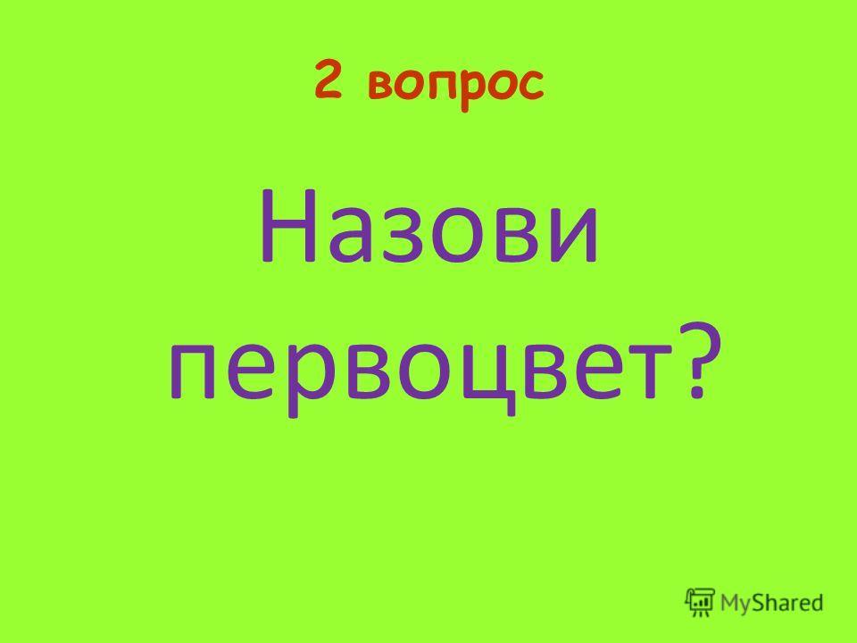 2 вопрос Назови первоцвет?