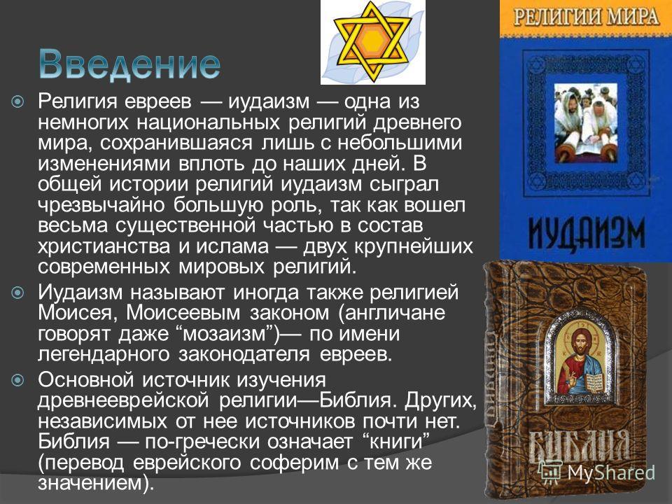 Религия евреев иудаизм одна из немногих национальных религий древнего мира, сохранившаяся лишь с небольшими изменениями вплоть до наших дней. В общей истории религий иудаизм сыграл чрезвычайно большую роль, так как вошел весьма существенной частью в