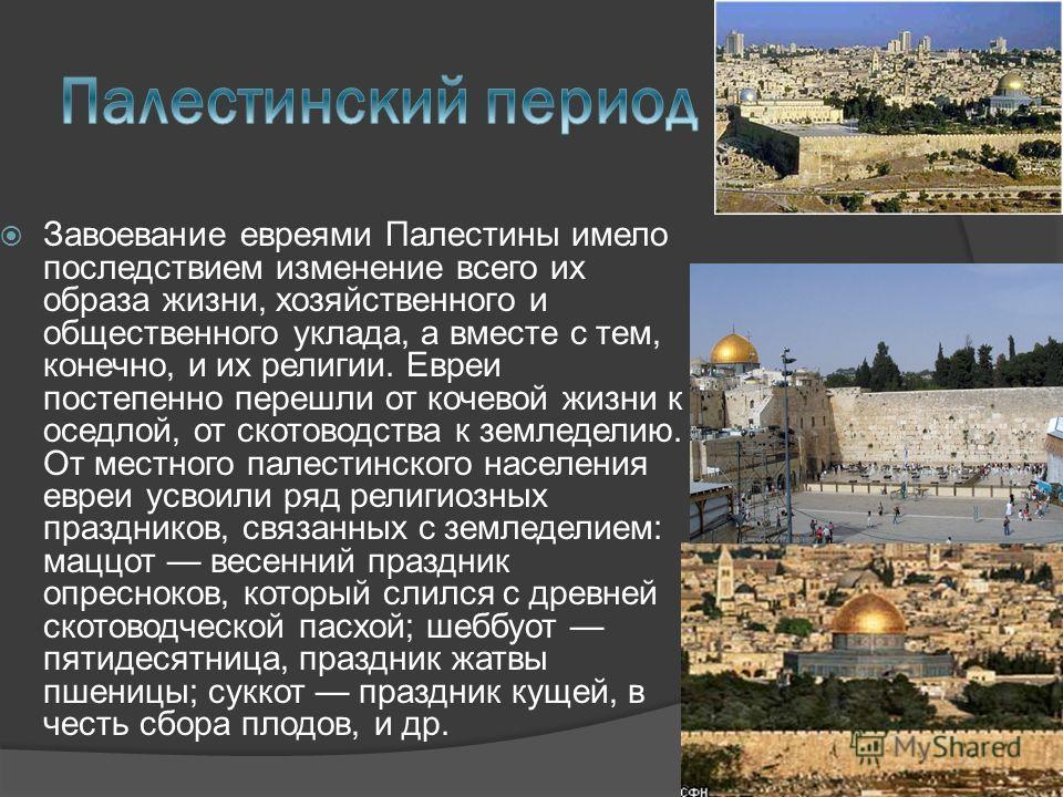 Завоевание евреями Палестины имело последствием изменение всего их образа жизни, хозяйственного и общественного уклада, а вместе с тем, конечно, и их религии. Евреи постепенно перешли от кочевой жизни к оседлой, от скотоводства к земледелию. От местн