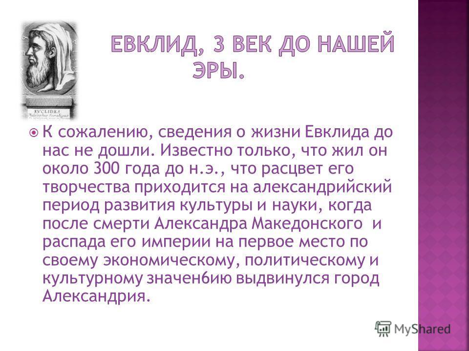 К сожалению, сведения о жизни Евклида до нас не дошли. Известно только, что жил он около 300 года до н.э., что расцвет его творчества приходится на александрийский период развития культуры и науки, когда после смерти Александра Македонского и распада