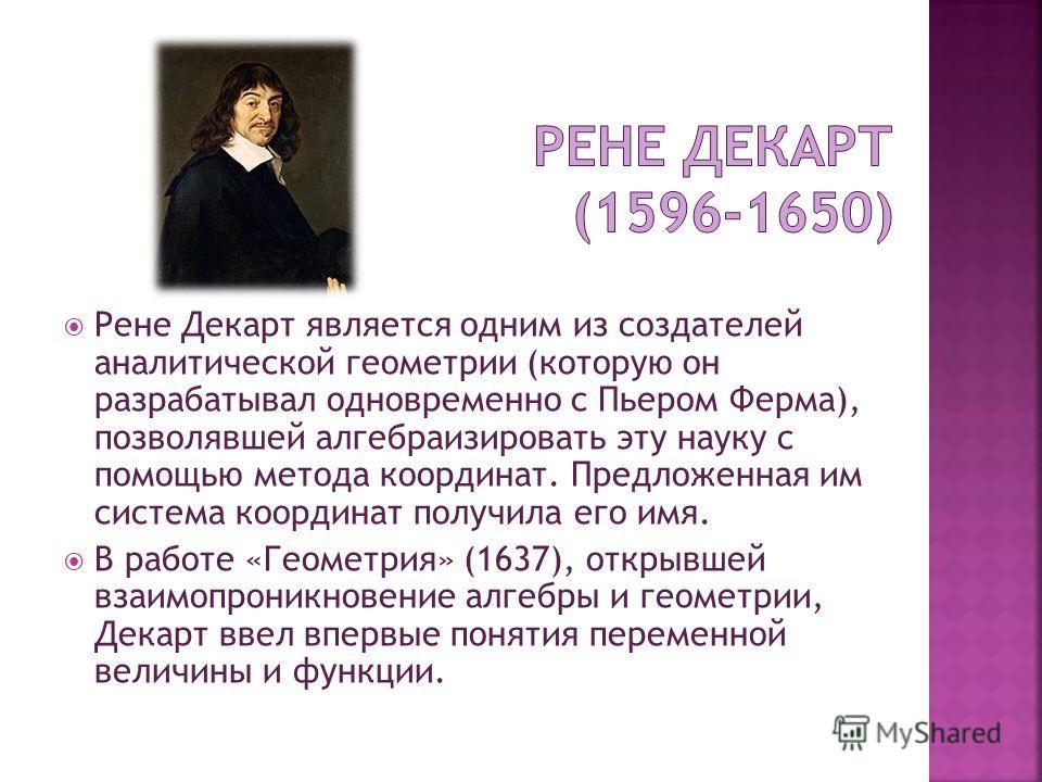 Рене Декарт является одним из создателей аналитической геометрии (которую он разрабатывал одновременно с Пьером Ферма), позволявшей алгебраизировать эту науку с помощью метода координат. Предложенная им система координат получила его имя. В работе «Г