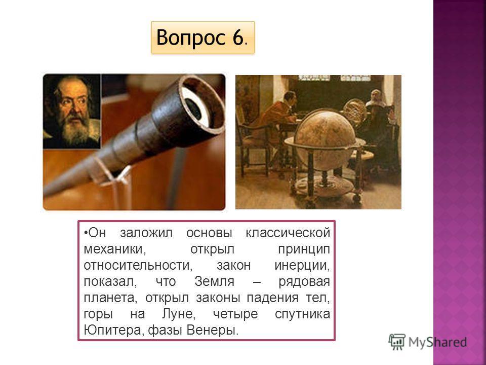 Он заложил основы классической механики, открыл принцип относительности, закон инерции, показал, что Земля – рядовая планета, открыл законы падения тел, горы на Луне, четыре спутника Юпитера, фазы Венеры. Вопрос 6.