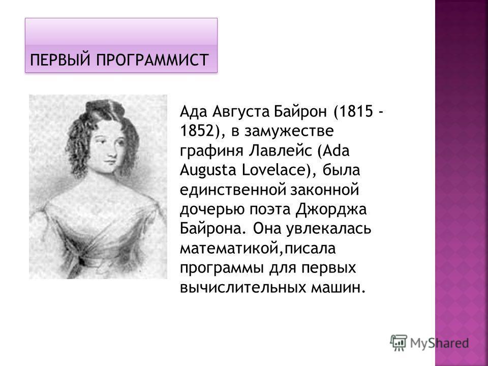 ПЕРВЫЙ ПРОГРАММИСТ Ада Августа Байрон (1815 - 1852), в замужестве графиня Лавлейс (Ada Augusta Lovelace), была единственной законной дочерью поэта Джорджа Байрона. Она увлекалась математикой,писала программы для первых вычислительных машин.
