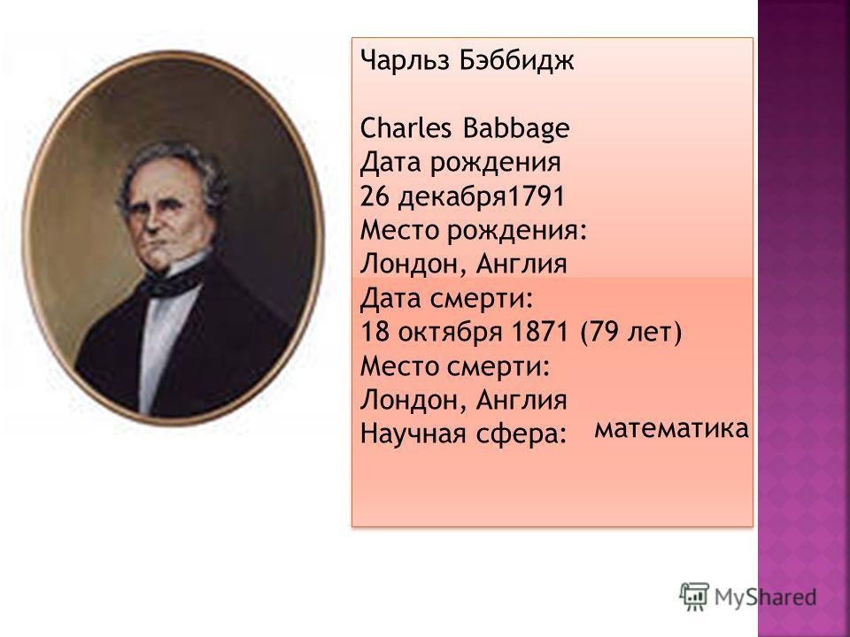 Чарльз Бэббидж Charles Babbage Дата рождения 26 декабря1791 Место рождения: Лондон, Англия Дата смерти: 18 октября 1871 (79 лет) Место смерти: Лондон, Англия Научная сфера: Чарльз Бэббидж Charles Babbage Дата рождения 26 декабря1791 Место рождения: Л