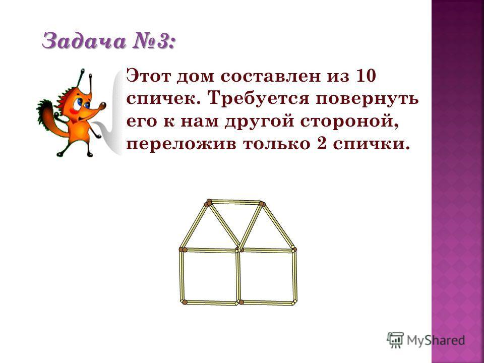 Задача 3: Этот дом составлен из 10 спичек. Требуется повернуть его к нам другой стороной, переложив только 2 спички.