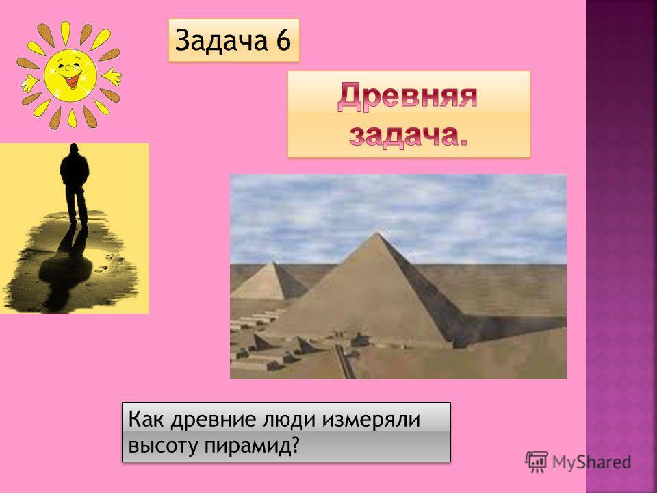 Как древние люди измеряли высоту пирамид? Задача 6