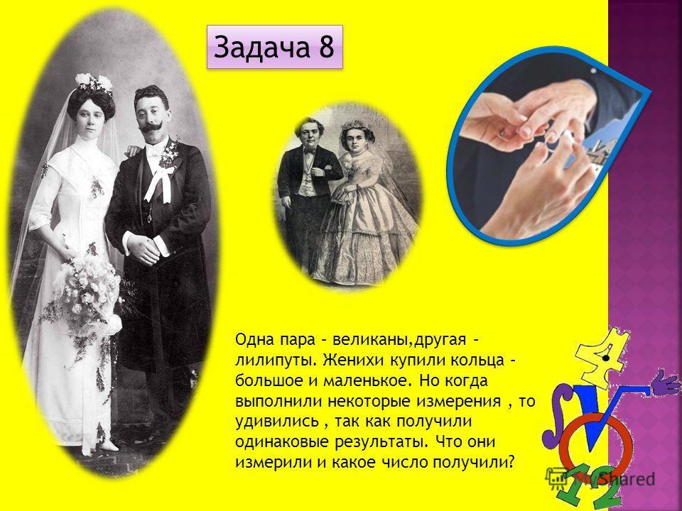 Одна пара – великаны,другая – лилипуты. Женихи купили кольца – большое и маленькое. Но когда выполнили некоторые измерения, то удивились, так как получили одинаковые результаты. Что они измерили и какое число получили? Задача 8