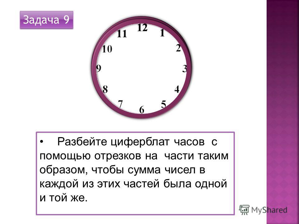 Разбейте циферблат часов с помощью отрезков на части таким образом, чтобы сумма чисел в каждой из этих частей была одной и той же. Задача 9