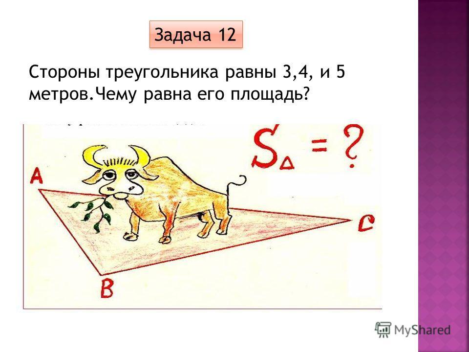 Стороны треугольника равны 3,4, и 5 метров.Чему равна его площадь? Задача 12