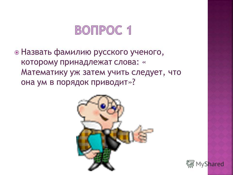 Назвать фамилию русского ученого, которому принадлежат слова: « Математику уж затем учить следует, что она ум в порядок приводит»?