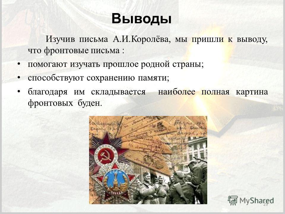 Выводы Изучив письма А.И.Королёва, мы пришли к выводу, что фронтовые письма : помогают изучать прошлое родной страны; способствуют сохранению памяти; благодаря им складывается наиболее полная картина фронтовых буден. 29