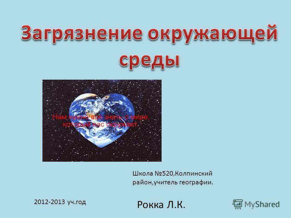 Школа 520,Колпинский район,учитель географии. 2012-2013 уч.год Рокка Л.К.