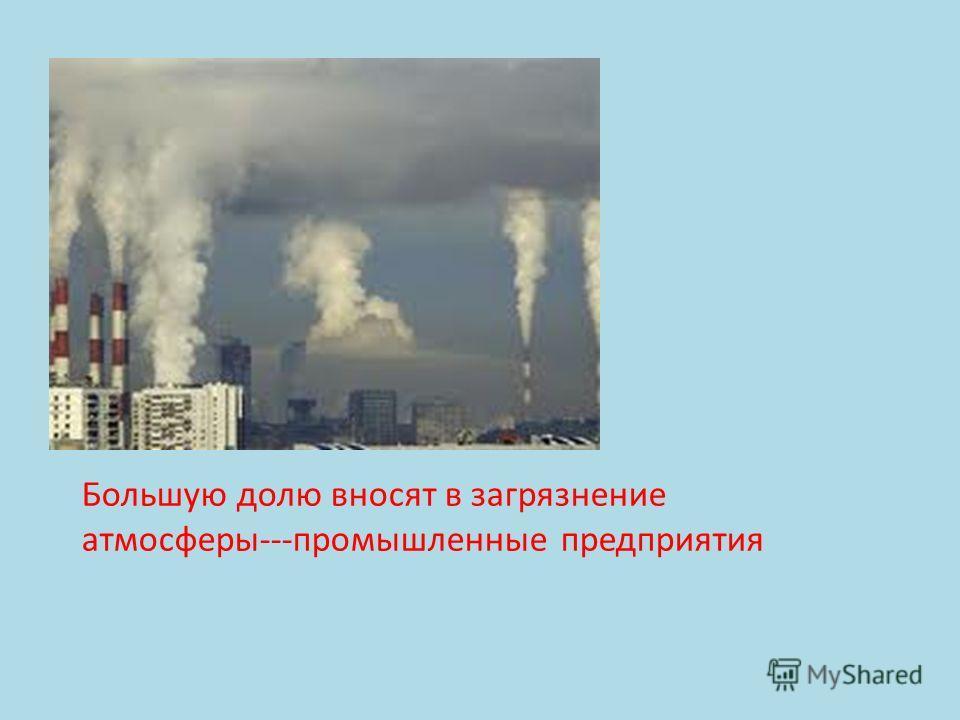 Большую долю вносят в загрязнение атмосферы---промышленные предприятия