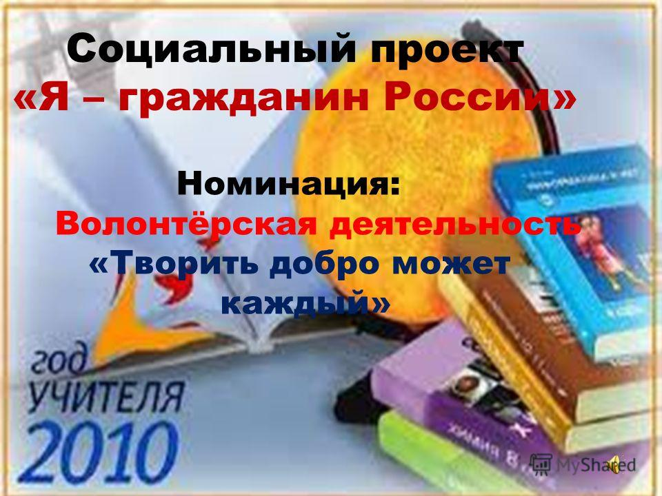 Социальный проект «Я – гражданин России» Номинация: Волонтёрская деятельность «Творить добро может каждый»