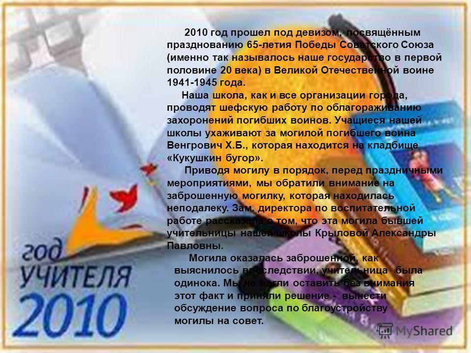 2010 год прошел под девизом, посвящённым празднованию 65-летия Победы Советского Союза (именно так называлось наше государство в первой половине 20 века) в Великой Отечественной воине 1941-1945 года. Наша школа, как и все организации города, проводят