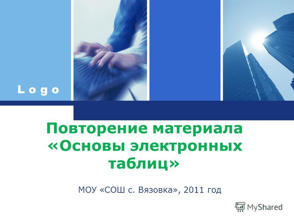 L o g o Повторение материала «Основы электронных таблиц» МОУ «СОШ с. Вязовка», 2011 год