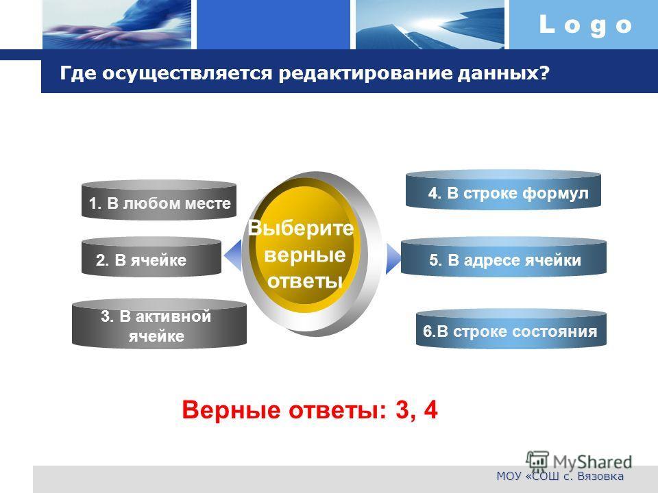 L o g o МОУ «СОШ с. Вязовка Где осуществляется редактирование данных? 1. В любом месте 6.В строке состояния Выберите верные ответы 1. В любом месте 2. В ячейке 3. В активной ячейке 4. В строке формул 5. В адресе ячейки Верные ответы: 3, 4