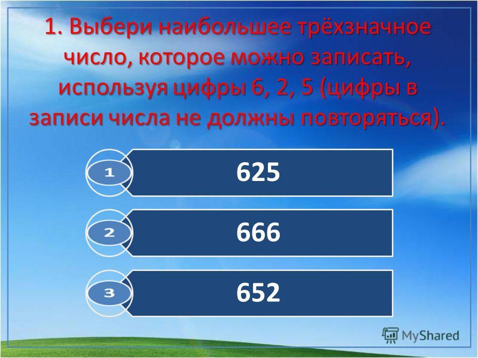 1. Выбери наибольшее трёхзначное число, которое можно записать, используя цифры 6, 2, 5 (цифры в записи числа не должны повторяться). 625 666 652