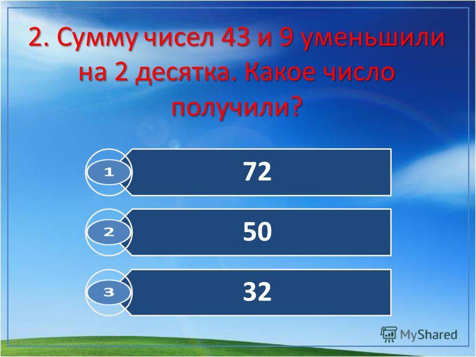 2. Сумму чисел 43 и 9 уменьшили на 2 десятка. Какое число получили? 72 50 32