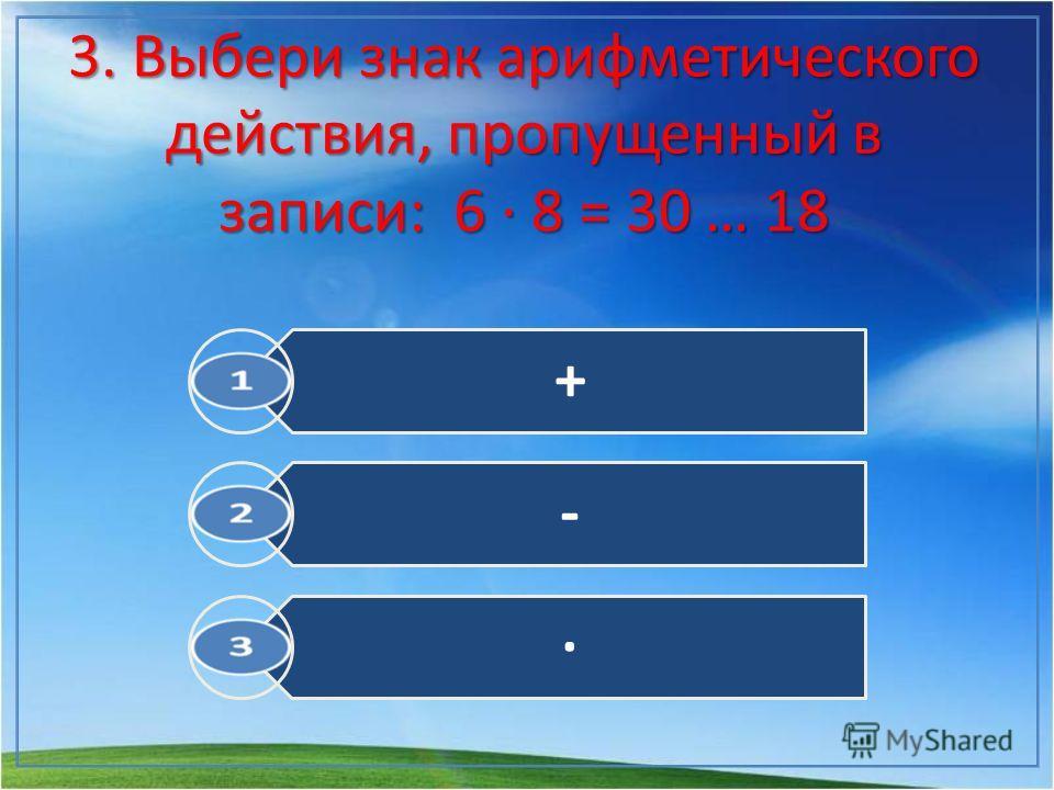 3. Выбери знак арифметического действия, пропущенный в записи: 6 · 8 = 30 … 18 + - ·