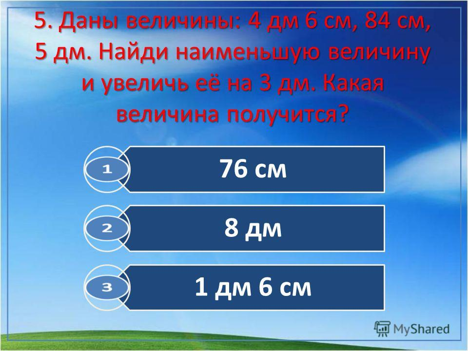 5. Даны величины: 4 дм 6 см, 84 см, 5 дм. Найди наименьшую величину и увеличь её на 3 дм. Какая величина получится? 76 см 8 дм 1 дм 6 см
