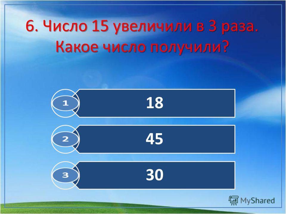 6. Число 15 увеличили в 3 раза. Какое число получили? 18 45 30