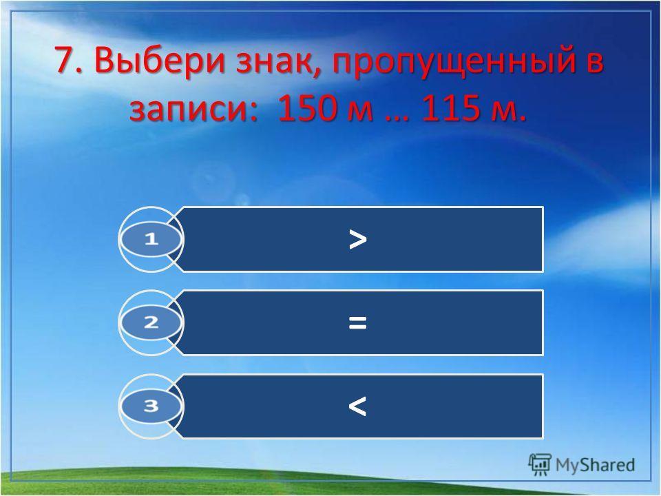 7. Выбери знак, пропущенный в записи: 150 м … 115 м. > =