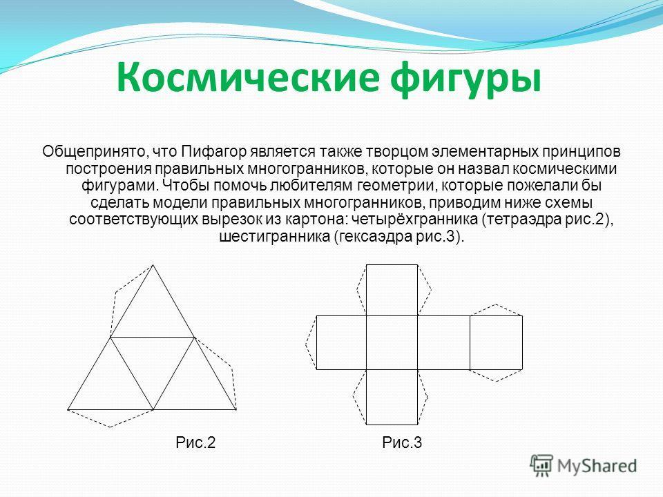 Космические фигуры Общепринято, что Пифагор является также творцом элементарных принципов построения правильных многогранников, которые он назвал космическими фигурами. Чтобы помочь любителям геометрии, которые пожелали бы сделать модели правильных м