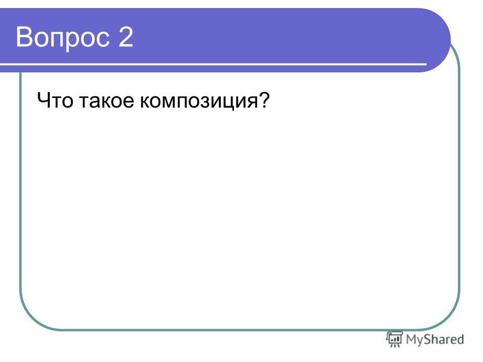 Вопрос 2 Что такое композиция?