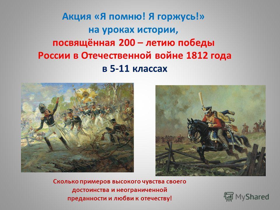 Акция «Я помню! Я горжусь!» на уроках истории, посвящённая 200 – летию победы России в Отечественной войне 1812 года в 5-11 классах Сколько примеров высокого чувства своего достоинства и неограниченной преданности и любви к отечеству!