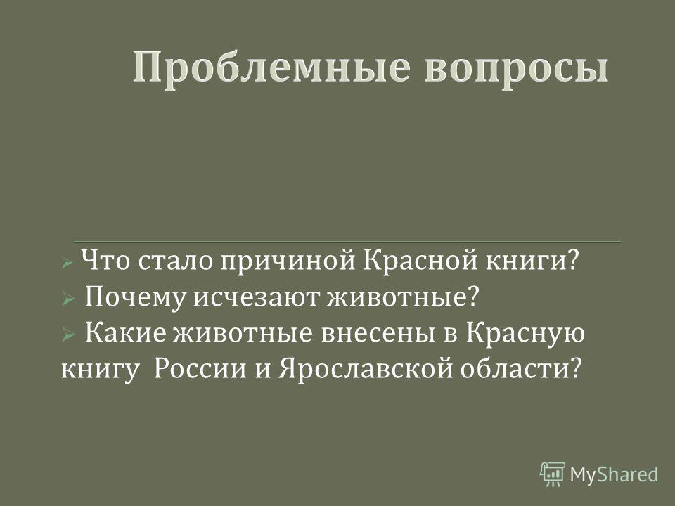 Что стало причиной Красной книги ? Почему исчезают животные ? Какие животные внесены в Красную книгу России и Ярославской области ?