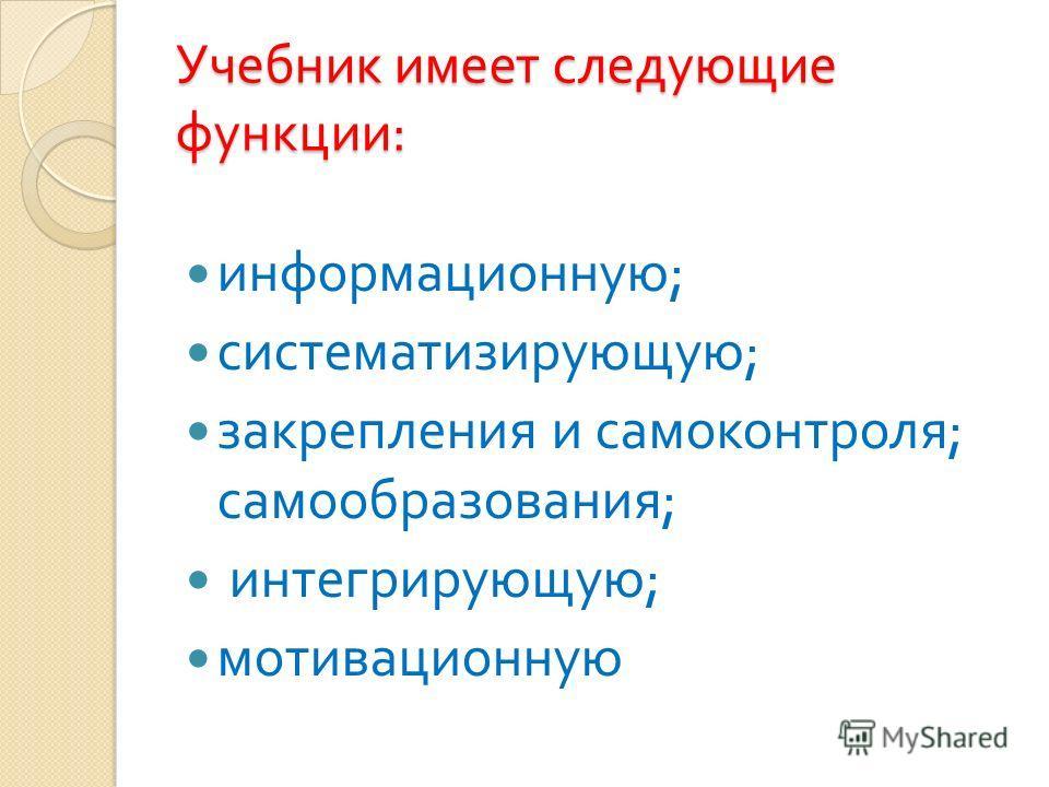 Учебник имеет следующие функции : информационную ; систематизирующую ; закрепления и самоконтроля ; самообразования ; интегрирующую ; мотивационную