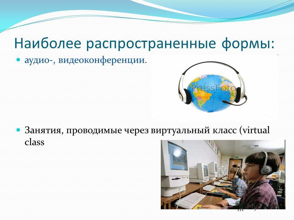 Наиболее распространенные формы: аудио-, видеоконференции. Занятия, проводимые через виртуальный класс (virtual class