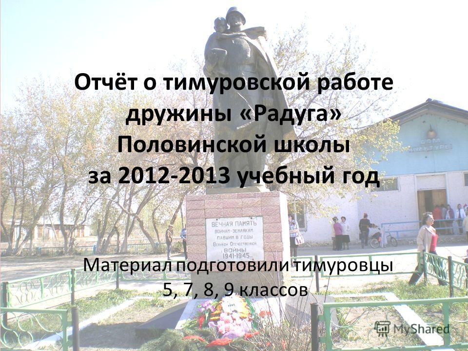 Отчёт о тимуровской работе дружины «Радуга» Половинской школы за 2012-2013 учебный год Материал подготовили тимуровцы 5, 7, 8, 9 классов