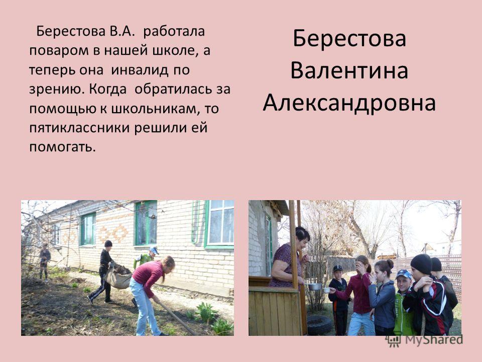 Берестова Валентина Александровна Берестова В.А. работала поваром в нашей школе, а теперь она инвалид по зрению. Когда обратилась за помощью к школьникам, то пятиклассники решили ей помогать.