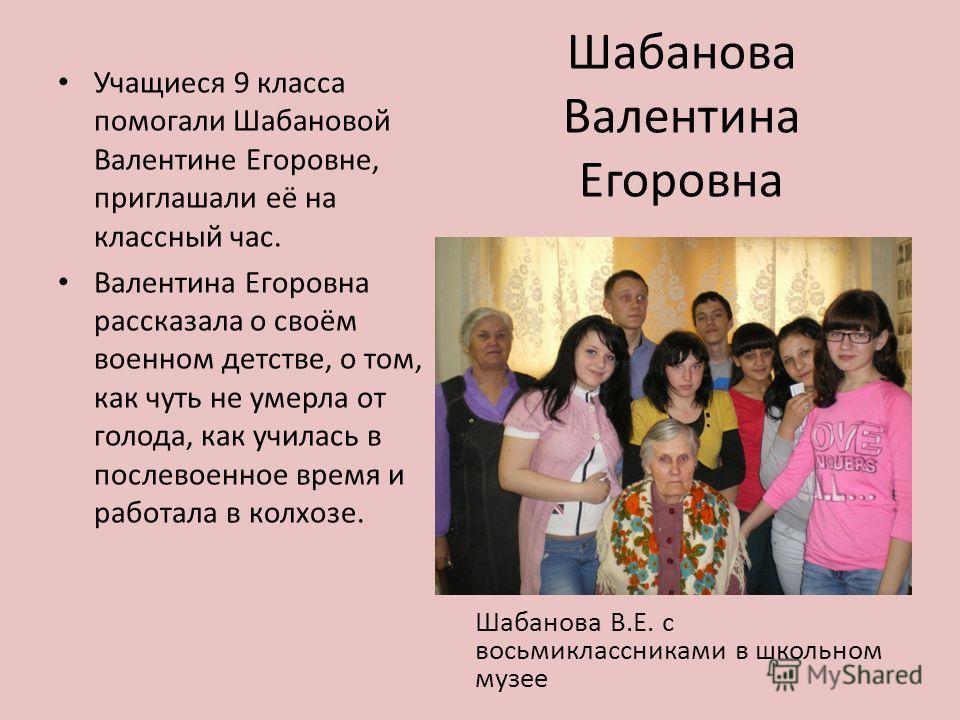 Шабанова Валентина Егоровна Учащиеся 9 класса помогали Шабановой Валентине Егоровне, приглашали её на классный час. Валентина Егоровна рассказала о своём военном детстве, о том, как чуть не умерла от голода, как училась в послевоенное время и работал
