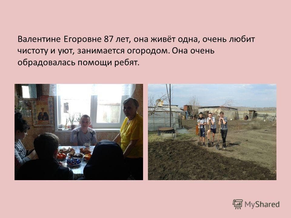 Валентине Егоровне 87 лет, она живёт одна, очень любит чистоту и уют, занимается огородом. Она очень обрадовалась помощи ребят.