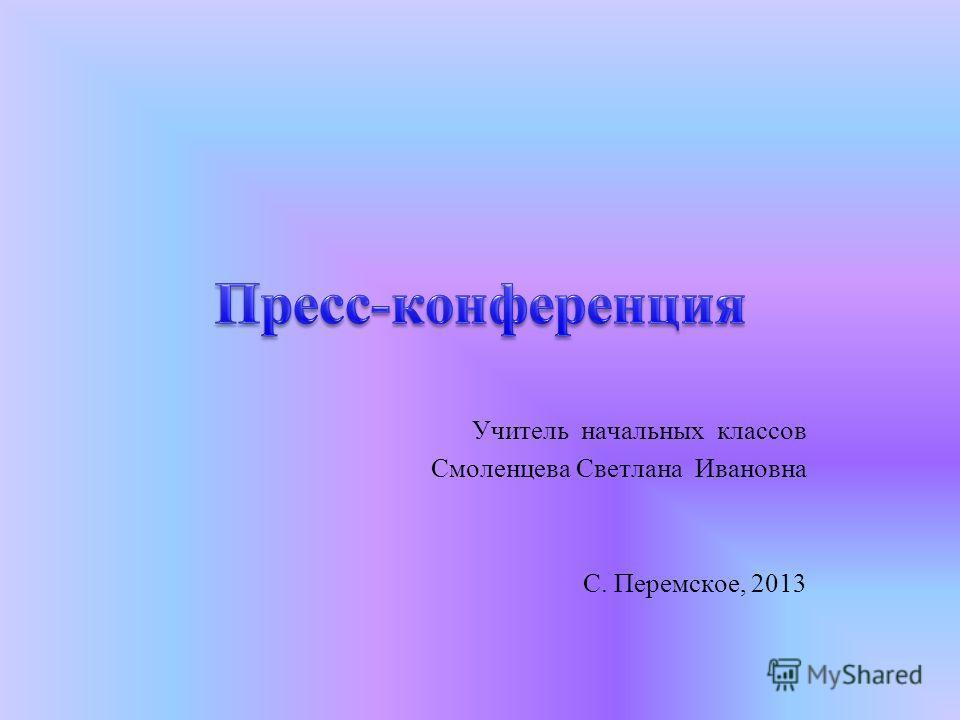 Учитель начальных классов Смоленцева Светлана Ивановна С. Перемское, 2013