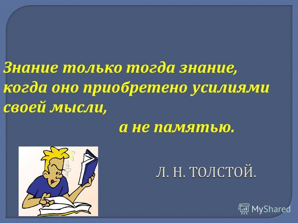 Л. Н. ТОЛСТОЙ. Л. Н. ТОЛСТОЙ. Знание только тогда знание, когда оно приобретено усилиями своей мысли, а не памятью.