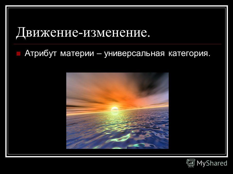 Движение-изменение. Атрибут материи – универсальная категория.