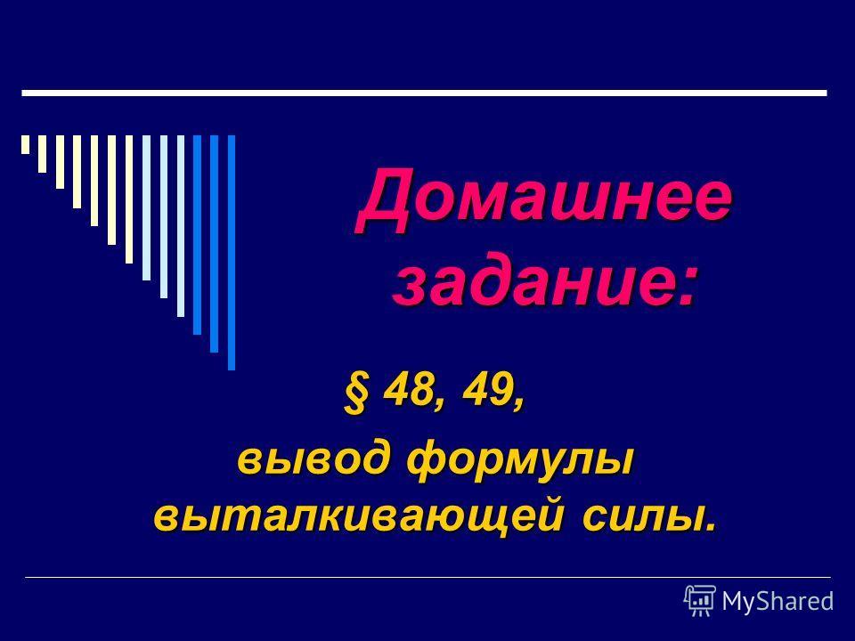 Домашнее задание: § 48, 49, вывод формулы выталкивающей силы.