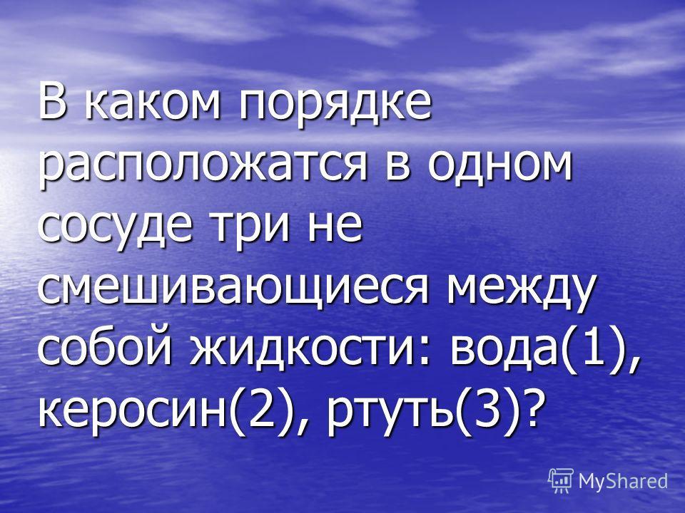 В каком порядке расположатся в одном сосуде три не смешивающиеся между собой жидкости: вода(1), керосин(2), ртуть(3)?